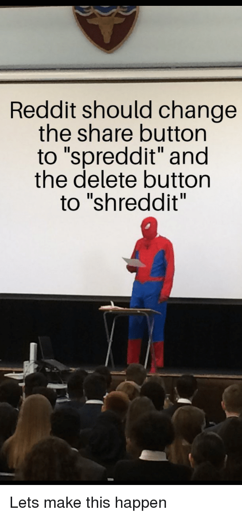 "Reddit, Change, and Make: Reddit should change  the share button  to ""spreddit"" and  the delete button  to ""shreddit"" Lets make this happen"