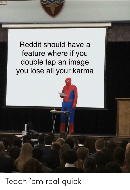 double tap: Reddit should have a  feature where if you  double tap an image  you lose all your karma Teach 'em real quick