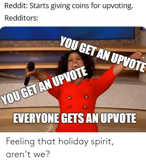 Upvote: Reddit: Starts giving coins for upvoting.  Redditors:  YOU GET AN UPVOTE  YOU GET AN UPVOTE  EVERYONE GETS AN UPVOTE Feeling that holiday spirit, aren't we?