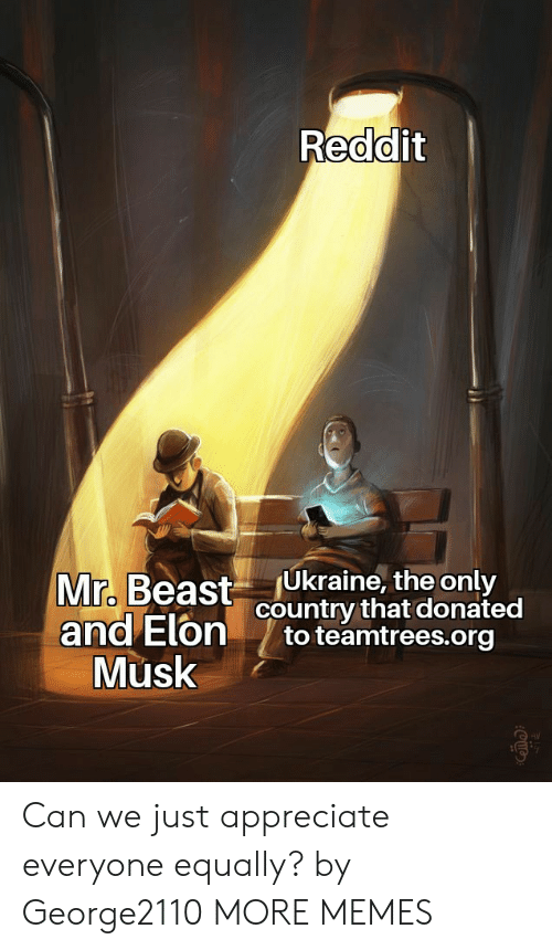 beast: Reddit  Ukraine, the only  country that donated  to teamtrees.org  Mr. Beast  and Elon  Musk Can we just appreciate everyone equally? by George2110 MORE MEMES