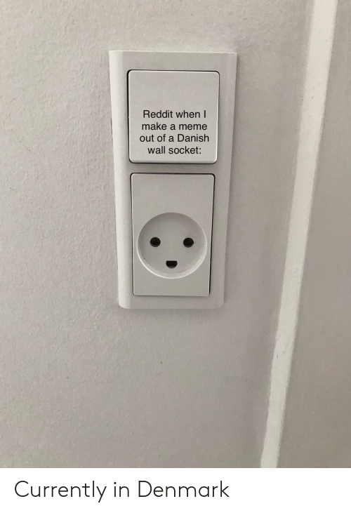 Denmark: Reddit when I  make a meme  out of a Danish  wall socket: Currently in Denmark