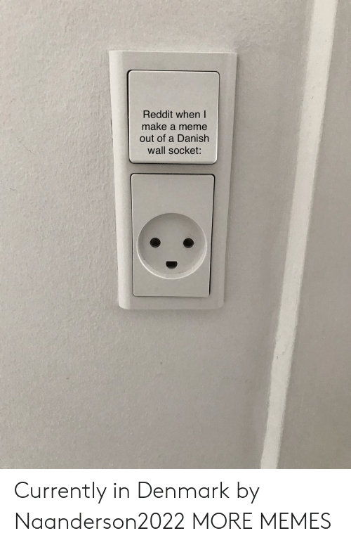 Denmark: Reddit when I  make a meme  out of a Danish  wall socket: Currently in Denmark by Naanderson2022 MORE MEMES