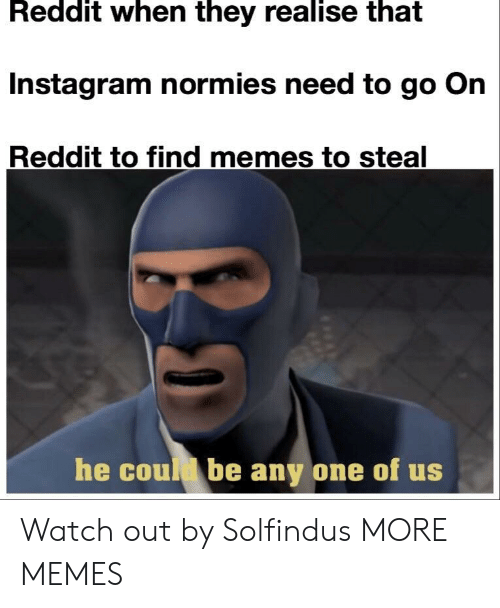 Dank, Instagram, and Memes: Reddit when they realise that  Instagram normies need to go On  Reddit to find memes to steal  he coul be any one of us Watch out by Solfindus MORE MEMES