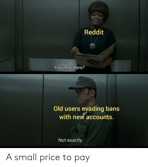 Reddit, Old, and New: Reddit  You new here?  Old users evading bans  with new accounts.  Not exactly. A small price to pay