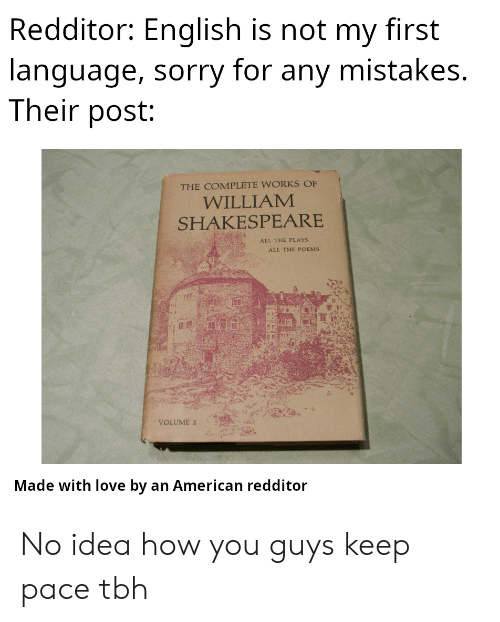 Redditor: Redditor: English is not my first  language, sorry for any mistakes.  Their post:  THE COMPLETE WORKS OF  WILLIAM  SHAKESPEARE  ALL THE PLAYS  ALL THE POEMS  VOLUME 2  Made with love by an American redditor No idea how you guys keep pace tbh