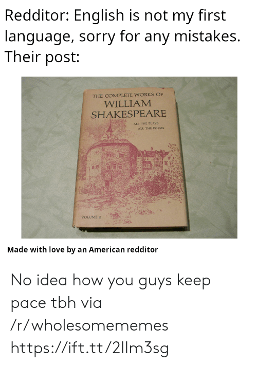 Redditor: Redditor: English is not my first  language, sorry for any mistakes.  Their post:  THE COMPLETE WORKS OF  WILLIAM  SHAKESPEARE  ALL THE PLAYS  ALL THE POEMS  VOLUME 2  Made with love by an American redditor No idea how you guys keep pace tbh via /r/wholesomememes https://ift.tt/2IIm3sg