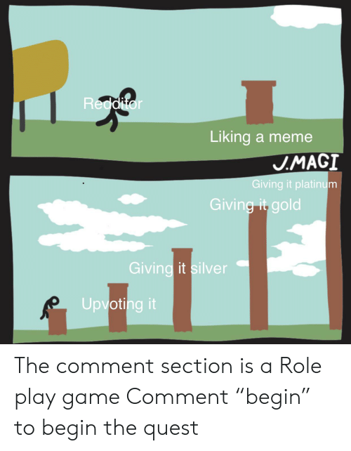 """Meme, Reddit, and Game: Redditor  Liking a meme  J.MAGI  Giving it platinum  Giving it gold  Giving it silver  Upvoting it The comment section is a Role play game Comment """"begin"""" to begin the quest"""