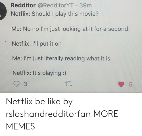 Redditor: Redditor @RedditorYT 39m  Netflix: Should I play this movie?  Me: No no I'm just looking at it for a second  Netflix: I'll put it on  Me: I'm just literally reading what it is  Netflix: It's playing :)  3  5  LO Netflix be like by rslashandredditorfan MORE MEMES