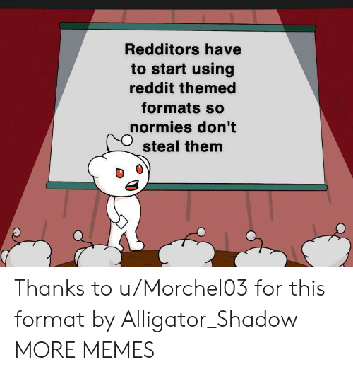 Redditors: Redditors have  to start using  reddit themed  formats so  normies don't  steal them Thanks to u/Morchel03 for this format by Alligator_Shadow MORE MEMES