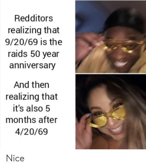 Nice, 4 20, and Months: Redditors  realizing that  9/20/69 is the  raids 50 year  anniversary  And then  realizing that  it's also 5  months after  4/20/69 Nice