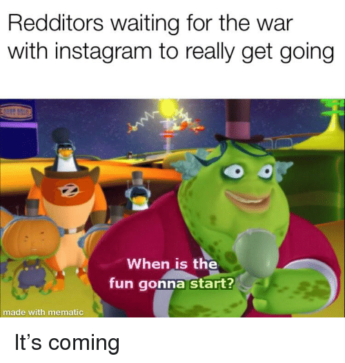 Instagram, Reddit, and Waiting...: Redditors waiting for the war  with instagram to really get going  When is the  fun gonna start?  made with mematic