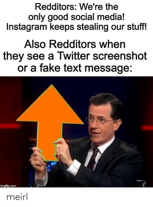 Stuff: Redditors: We're the  only good social media!  Instagram keeps stealing our stuff!  Also Redditors when  they see a Twitter screenshot  or a fake text message:  imgflip.com meirl