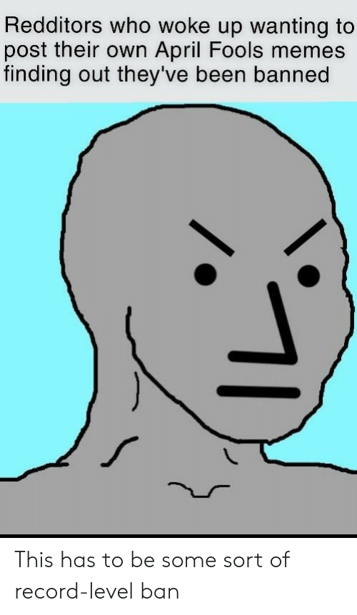 April Fools Memes: Redditors who woke up wanting to  post their own April Fools memes  finding out they've been banned This has to be some sort of record-level ban