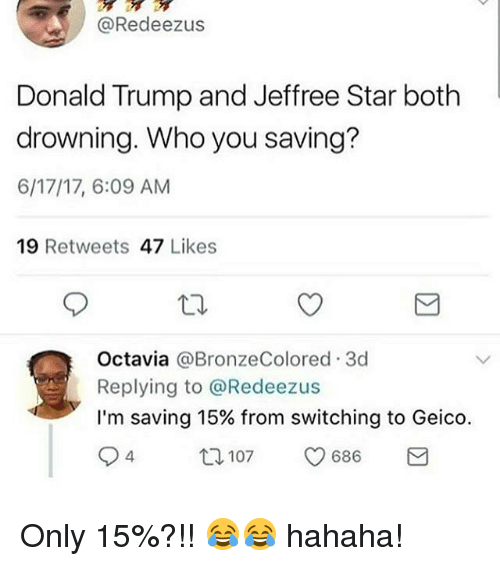 Jeffree Star: @Redeezus  Donald Trump and Jeffree Star both  drowning. Who you saving?  6/17/17, 6:09 AM  19 Retweets 47 Likes  Octavia @BronzeColored.3d  Replying to @Redeezus  I'm saving 15% from switching to Geico.  94  12  107  686 Only 15%?!! 😂😂 hahaha!