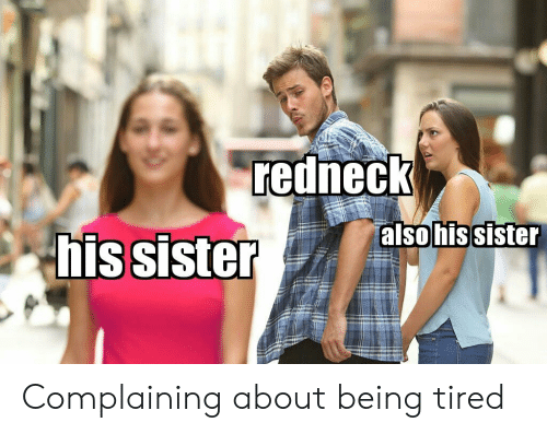 Redneck, Tired, and Complaining: redneck  alsohissister  his sister Complaining about being tired