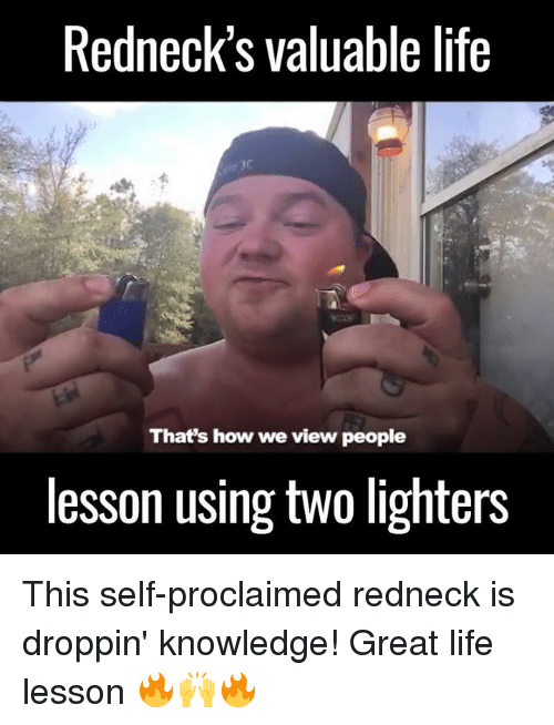Dank, Redneck, and Knowledge: Redneck's valuable life  That's how we view people  lesson using two lighters This self-proclaimed redneck is droppin' knowledge! Great life lesson 🔥🙌🔥