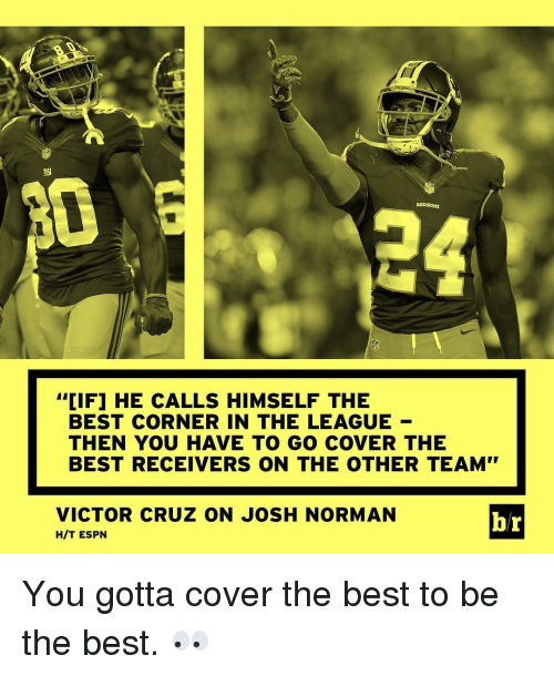 """Josh Norman: REDSKINS  CIF1 HE CALLS HIMSELF THE  BEST CORNER IN THE LEAGUE  THEN YOU HAVE TO GO COVER THE  BEST RECEIVERS ON THE OTHER TEAM""""  VICTOR CRUZ ON JOSH NORMAN  br  HIT ESPN You gotta cover the best to be the best. 👀"""