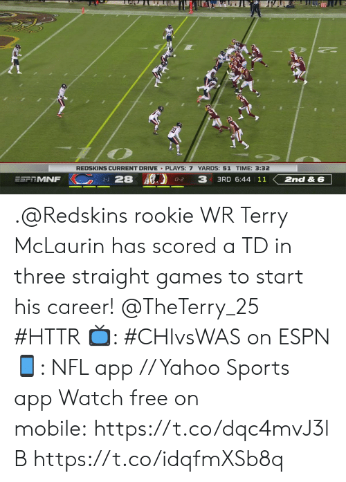 Espn, Memes, and Nfl: REDSKINS CURRENT DRIVE PLAYS: 7 YARDS: 51 TIME: 3:32  K1-1 28  3  3RD 6:44 | 11  ESPTMNF  2nd & 6  O-2 .@Redskins rookie WR Terry McLaurin has scored a TD in three straight games to start his career! @TheTerry_25 #HTTR  ?: #CHIvsWAS on ESPN ?: NFL app // Yahoo Sports app  Watch free on mobile: https://t.co/dqc4mvJ3lB https://t.co/idqfmXSb8q