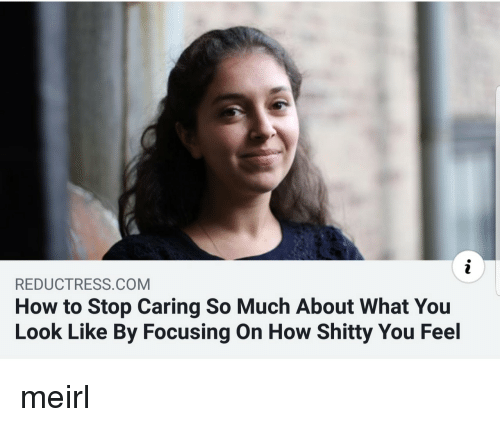 How To, MeIRL, and How: REDUCTRESS.COM  How to Stop Caring So Much About What You  Look Like By Focusing On How Shitty You Feel meirl