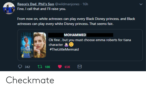 roberts: Reece's Dad, Phil's Son @wildmanjones 16h  Fine. I call that and l'll raise you.  From  now on, white actresses can play every Black Disney princess, and Black  play every white Disney princess. That seems fair.  actresses can  MOHAMMED  Ok fine, but you must choose emma roberts for tiana  character  PRINGSS  FROG  #TheLittleMermaid  L18K  342  65K Checkmate