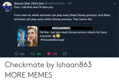 roberts: Reece's Dad, Phil's Son @wildmanjones 16h  Fine. I call that and I'Ill raise you.  From now on, white actresses can play every Black Disney princess, and Black  actresses can play every white Disney princess. That seems fair.  МОНАММED  Ok fine, but you must choose emma roberts for tiana  character  PRISS  FROG  #TheLittleMermaid  ti18K  342  65K Checkmate by Ishaan863 MORE MEMES