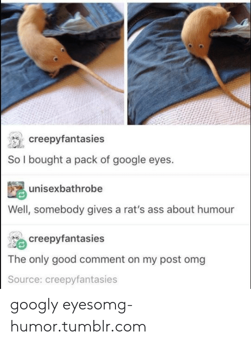 google eyes: reepyfantasies  So l bought a pack of google eyes.  unisexbathrobe  Well, somebody gives a rat's ass about humour  creepyfantasies  The only good comment on my post omg  Source: creepyfantasies googly eyesomg-humor.tumblr.com