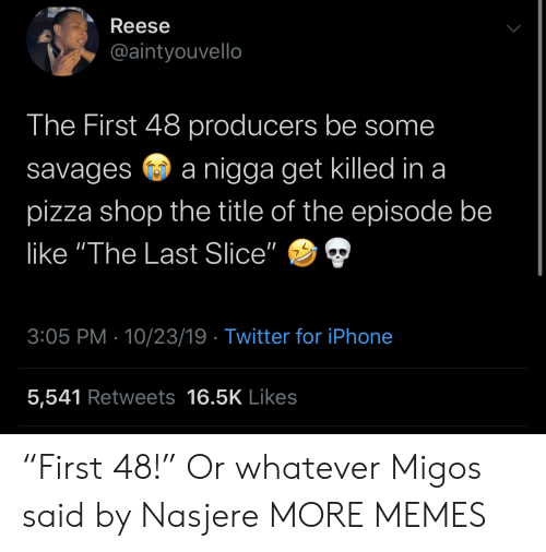 """Reese: Reese  @aintyouvello  The First 48 producers be some  nigga get killed in a  savages  pizza shop the title of the episode be  like """"The Last Slice""""  3:05 PM 10/23/19 Twitter for iPhone  5,541 Retweets 16.5K Likes """"First 48!"""" Or whatever Migos said by Nasjere MORE MEMES"""