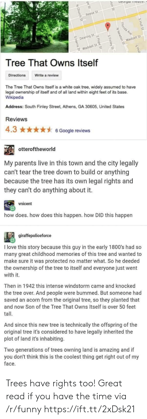 Funny, Love, and Parents: Reese St  Dearing St  Waddell St  Tree That Owns Itself  Write a review  The Tree That Owns Itself is a white oak tree, widely assumed to have  legal ownership of itself and of all land within eight feet of its base  Wikipedia  Address: South Finley Street, Athens, GA 30605, United States  Reviews  4.3 ★★★★ナ6Google reviews  otteroftheworld  My parents live in this town and the city legally  can't tear the tree down to build or anything  because the tree has its own legal rights and  they can't do anything about it.  vnicent  how does. how does this happen. how DID this happen  giraffepoliceforce  I love this story because this guy in the early 1800's had so  many great childhood memories of this tree and wanted to  make sure it was protected no matter what. So he deeded  the ownership of the tree to itself and everyone just went  with it.  Then in 1942 this intense windstorm came and knocked  the tree over. And people were bummed. But someone had  saved an acorn from the original tree, so they planted that  and now Son of the Tree That Owns Itself is over 50 feet  tall  And since this new tree is technically the offspring of the  original tree it's considered to have legally inherited the  plot of land it's inhabiting  Two generations of trees owning land is amazing and if  you don't think this is the coolest thing get right out of my  face. Trees have rights too! Great read if you have the time via /r/funny https://ift.tt/2xDsk21