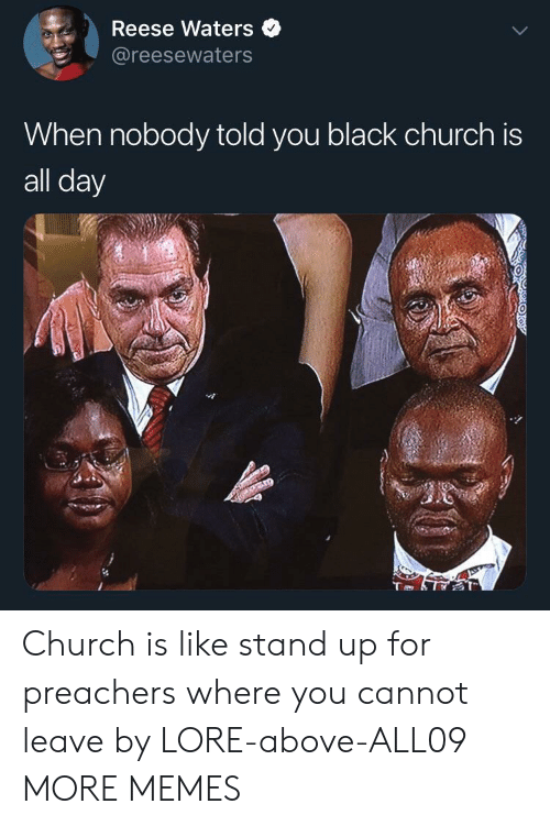 Church, Dank, and Memes: Reese Waters  @reesewaters  When nobody told you black church is  all day Church is like stand up for preachers where you cannot leave by LORE-above-ALL09 MORE MEMES