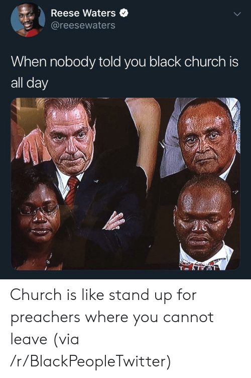 Blackpeopletwitter, Church, and Black: Reese Waters  @reesewaters  When nobody told you black church is  all day Church is like stand up for preachers where you cannot leave (via /r/BlackPeopleTwitter)