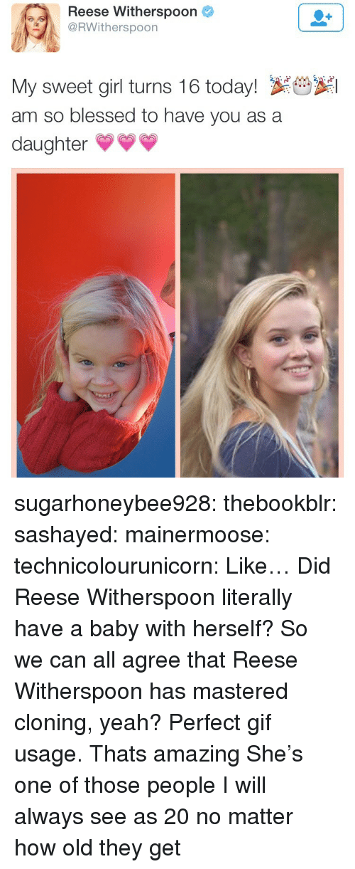 Blessed, Gif, and Tumblr: Reese Witherspoon  RWitherspoon  My sweet girl turns 16 today! S  am so blessed to have you as a  daughter* sugarhoneybee928:  thebookblr: sashayed:  mainermoose:  technicolourunicorn:  Like… Did Reese Witherspoon literally have a baby with herself?  So we can all agree that Reese Witherspoon has mastered cloning, yeah?    Perfect gif usage.   Thats amazing   She's one of those people I will always see as 20 no matter how old they get