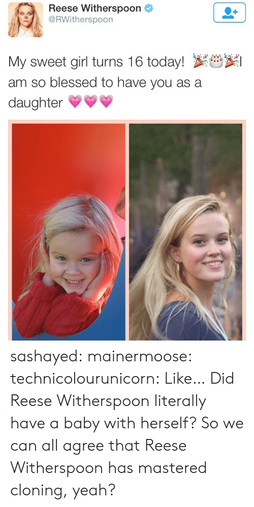 Blessed, Gif, and Target: Reese Witherspoon  RWitherspoon  My sweet girl turns 16 today! S  am so blessed to have you as a  daughter* sashayed:  mainermoose:  technicolourunicorn:  Like… Did Reese Witherspoon literally have a baby with herself?  So we can all agree that Reese Witherspoon has mastered cloning, yeah?