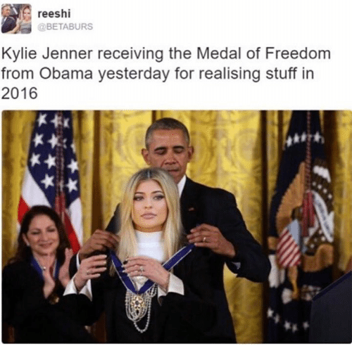 Medal Of Freedom: reeshi  @BETABURS  Kylie Jenner receiving the Medal of Freedom  from Obama yesterday for realising stuff in  2016