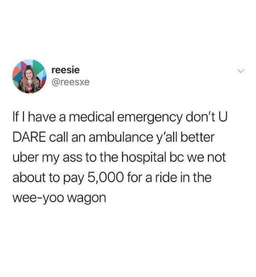 Ass, Uber, and Wee: reesie  @reesxe  If I have a medical emergency don't U  DARE call an ambulance y'all better  uber my ass to the hospital bc we not  about to pay 5,000 for a ride in the  wee-yoo wagon