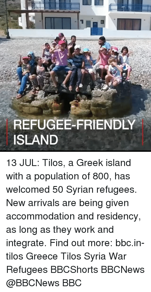 Syrian: REFUGEE-FRIENDLY  ISLAND 13 JUL: Tilos, a Greek island with a population of 800, has welcomed 50 Syrian refugees. New arrivals are being given accommodation and residency, as long as they work and integrate. Find out more: bbc.in-tilos Greece Tilos Syria War Refugees BBCShorts BBCNews @BBCNews BBC