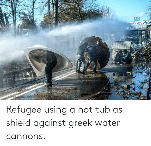 tub: Refugee using a hot tub as shield against greek water cannons.