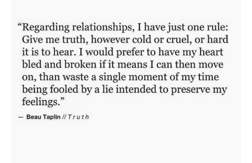 """intended: """"Regarding relationships, I have just one rule:  Give me truth, however cold or cruel, or hard  it is to hear. I would prefer to have my heart  bled and broken if it means I can then move  on, than waste a single moment of my time  being fooled by a lie intended to preserve my  feelings.  Beau Taplin IITruth"""