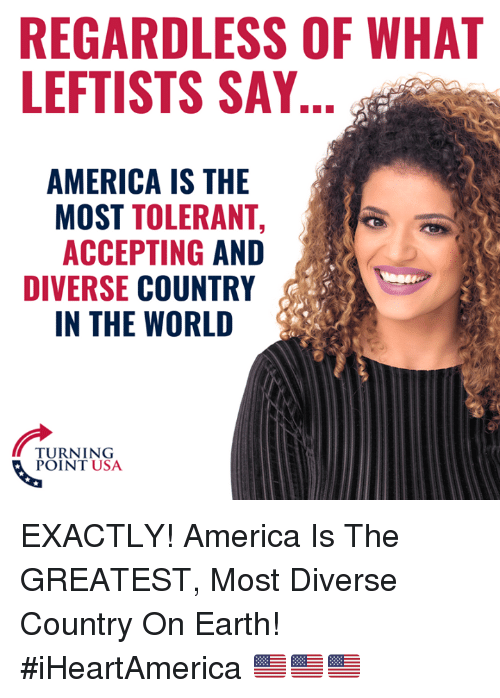 America, Memes, and Earth: REGARDLESS OF WHAT  LEFTISTS SAY  AMERICA IS THE  MOST TOLERANT,  ACCEPTING AND  DIVERSE COUNTRY  IN THE WORLD  TURNING  POINT USA EXACTLY! America Is The GREATEST, Most Diverse Country On Earth! #iHeartAmerica 🇺🇸🇺🇸🇺🇸