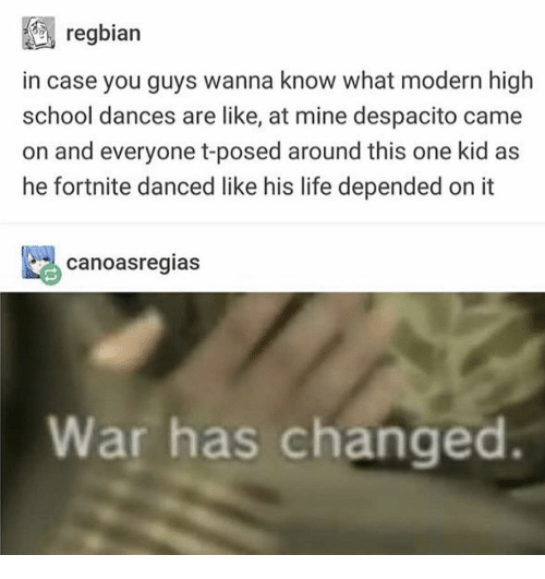 Life, School, and Wanna Know: regbian  in case you guys wanna know what modern high  school dances are like, at mine despacito came  on and everyone t-posed around this one kid as  he fortnite danced like his life depended on it  canoasregias  War has changed
