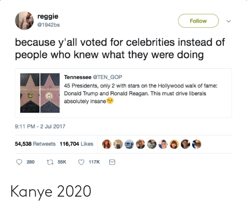 9/11, Donald Trump, and Kanye: reggie  @1942bs  Follow  because y'all voted for celebrities instead of  people who knew what they were doing  Tennessee @TEN GOP  45 Presidents, only 2 with stars on the Hollywood walk of fame:  Donald Trump and Ronald Reagan. This must drive liberals  absolutely insane  ALD REAGA  9:11 PM -2 Jul 2017  54,538 Retweets 116,704 Likes 0  챦  ,母0 0 Kanye 2020