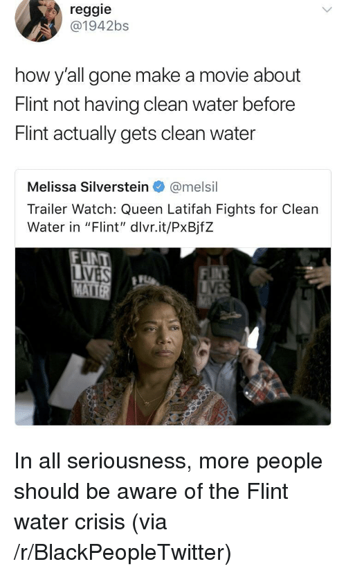 """Queen Latifah: reggie  @1942bs  how y'all gone make a movie about  Flint not having clean water before  Flint actually gets clean water  Melissa Silverstein@melsil  Trailer Watch: Queen Latifah Fights for Clean  Water in """"Flint', divrit/Px8jfZ  LINT <p>In all seriousness, more people should be aware of the Flint water crisis (via /r/BlackPeopleTwitter)</p>"""