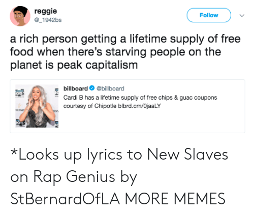 Billboard, Chipotle, and Dank: reggie  Follow  1942bs  a rich person getting a lifetime supply of free  food when there's starving people on the  planet is peak capitalism  billboard@billboard  Cardi B has a lifetime supply of free chips & guac coupons  courtesy of Chipotle blbrd.cm/OjaaLY *Looks up lyrics to New Slaves on Rap Genius by StBernardOfLA MORE MEMES