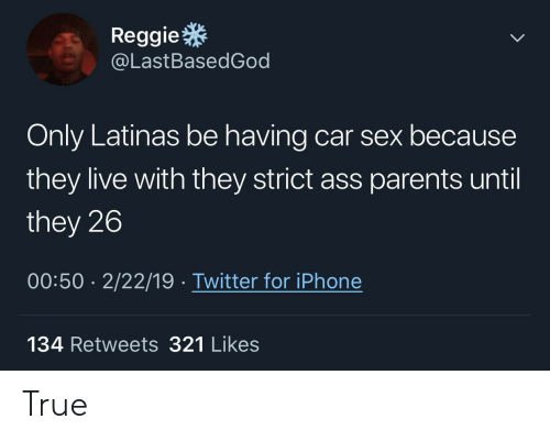They Live: Reggie  @LastBasedGod  Only Latinas be having car sex because  they live with they strict ass parents until  they 26  00:50 2/22/19 Twitter for iPhone  134 Retweets 321 Likes True