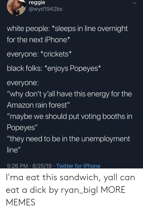 "Sleeps: reggie  @wyd1942bs  white people: *sleeps in line overnight  for the next iPhone*  everyone: *crickets*  black folks: *enjoys Popeyes*  everyone:  ""why don't y'all have this energy for the  Amazon rain forest""  ""maybe we should put voting booths in  Popeyes""  ""they need to be in the unemployment  line""  5:26 PM 8/25/19 Twitter for iPhone I'ma eat this sandwich, yall can eat a dick by ryan_bigl MORE MEMES"