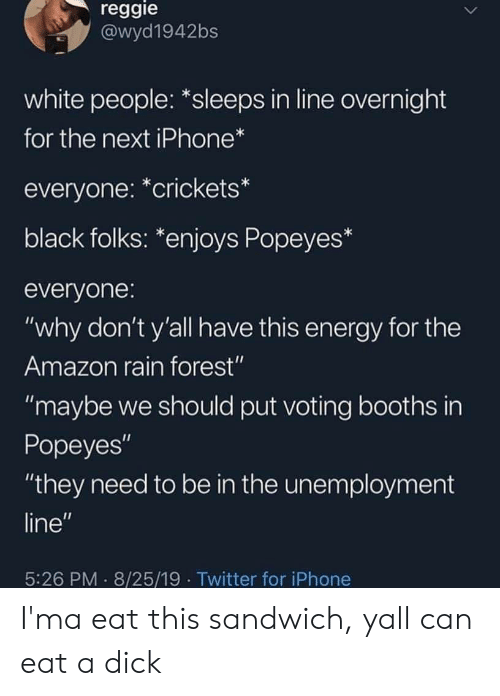 "popeyes: reggie  @wyd1942bs  white people: *sleeps in line overnight  for the next iPhone*  everyone: *crickets*  black folks: *enjoys Popeyes*  everyone:  ""why don't y'all have this energy for the  Amazon rain forest""  ""maybe we should put voting booths in  Popeyes""  ""they need to be in the unemployment  line""  5:26 PM 8/25/19 Twitter for iPhone I'ma eat this sandwich, yall can eat a dick"