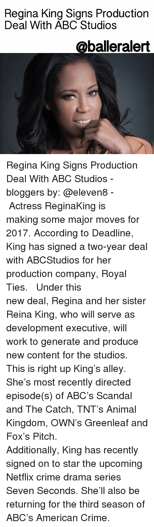 Abc, Memes, and Blogger: Regina King Signs Production  Deal With ABC Studios  Caballeralert Regina King Signs Production Deal With ABC Studios - bloggers by: @eleven8 - ⠀⠀⠀⠀⠀⠀⠀⠀⠀ ⠀⠀⠀⠀⠀⠀⠀⠀⠀ Actress ReginaKing is making some major moves for 2017. According to Deadline, King has signed a two-year deal with ABCStudios for her production company, Royal Ties. ⠀⠀⠀⠀⠀⠀⠀⠀⠀ ⠀⠀⠀⠀⠀⠀⠀⠀⠀ Under this new deal, Regina and her sister Reina King, who will serve as development executive, will work to generate and produce new content for the studios. This is right up King's alley. She's most recently directed episode(s) of ABC's Scandal and The Catch, TNT's Animal Kingdom, OWN's Greenleaf and Fox's Pitch. ⠀⠀⠀⠀⠀⠀⠀⠀⠀ ⠀⠀⠀⠀⠀⠀⠀⠀⠀ Additionally, King has recently signed on to star the upcoming Netflix crime drama series Seven Seconds. She'll also be returning for the third season of ABC's American Crime.