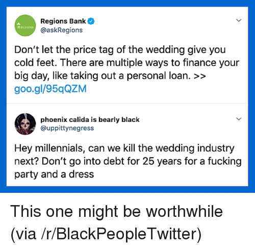 finance: Regions Bank  @askRegions  REGIONS  Don't let the price tag of the wedding give you  cold feet. There are multiple ways to finance your  big day, like taking out a personal loan. >>  goo.gl/95qQZM  phoenix calida is bearly black  @uppittynegress  Hey millennials, can we Kill the wedding industry  next? Don't go into debt for 25 years for a fucking  party and a dress This one might be worthwhile (via /r/BlackPeopleTwitter)