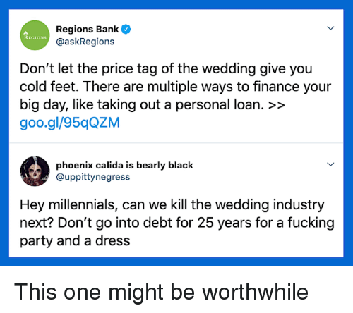 finance: Regions Bank  @askRegions  REGIONS  Don't let the price tag of the wedding give you  cold feet. There are multiple ways to finance your  big day, like taking out a personal loan. >>  goo.gl/95qQZM  phoenix calida is bearly black  @uppittynegress  Hey millennials, can we Kill the wedding industry  next? Don't go into debt for 25 years for a fucking  party and a dress This one might be worthwhile