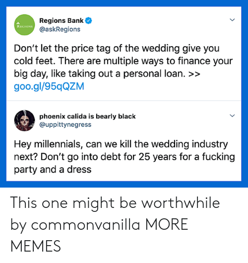 finance: Regions Bank  @askRegions  REGIONS  Don't let the price tag of the wedding give you  cold feet. There are multiple ways to finance your  big day, like taking out a personal loan. >>  goo.gl/95qQZM  phoenix calida is bearly black  @uppittynegress  Hey millennials, can we Kill the wedding industry  next? Don't go into debt for 25 years for a fucking  party and a dress This one might be worthwhile by commonvanilla MORE MEMES