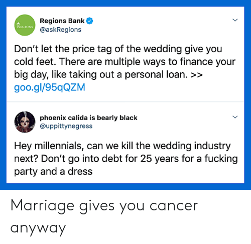 finance: Regions Bank  @askRegions  REGIONS  Don't let the price tag of the wedding give you  cold feet. There are multiple ways to finance your  big day, like taking out a personal loan. >>  goo.gl/95qQZM  phoenix calida is bearly black  @uppittynegress  Hey millennials, can we Kill the wedding industry  next? Don't go into debt for 25 years for a fucking  party and a dress Marriage gives you cancer anyway